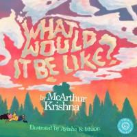 What Would It Be Like? - McArthur Krishna, Ayeshe Sadr, Ishaan Dasgupta