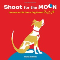 Shoot for the Moon!: Lessons on Life from a Dog Named Rudy - Corinne Humphrey