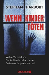 Wenn Kinder töten: Wahre Verbrechen - Deutschlands bekanntester Serienmordexperte klärt auf - Stephan Harbort