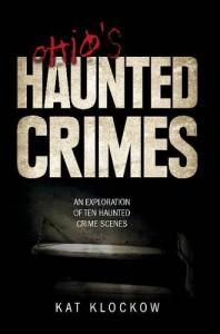 Ohio's Haunted Crimes: An Exploration of Ten Haunted Crime Scenes - Kat Klockow