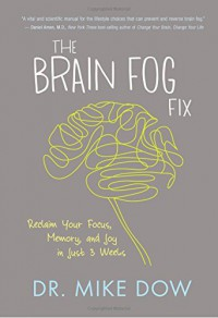 The Brain Fog Fix: Reclaim Your Focus, Memory, and Joy in Just 3 Weeks - Mike Dow