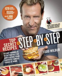 Top Secret Recipes Step-by-Step: Secret Formulas with Photos for Duplicating Your Favorite Famous Foods at Home - Todd Wilbur