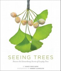 Seeing Trees: Discover the Extraordinary Secrets of Everyday Trees - Nancy Ross Hugo, Robert Llewellyn