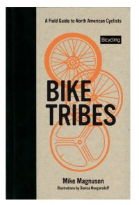 Bike Tribes: A Field Guide to North American Cyclists - Mike Magnuson