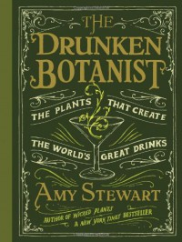 The Drunken Botanist: The Plants That Create the World's Great Drinks - Amy Stewart