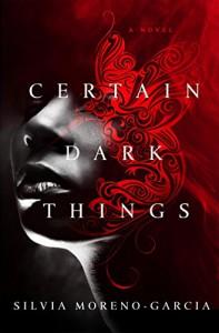 Certain Dark Things: A Novel - Silvia Moreno-Garcia