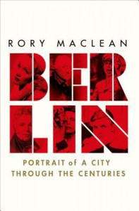 Berlin: Portrait of a City Through the Centuries - Rory MacLean