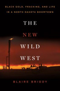The New Wild West: Black Gold, Fracking, and Life in a North Dakota Boomtown - Blaire Briody