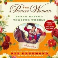 The Pioneer Woman: Black Heels to Tractor Wheels--A Love Story - Ree Drummond