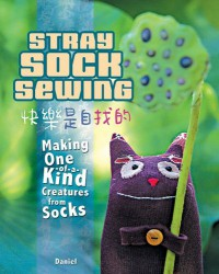 Stray Sock Sewing: Making One of a Kind Creatures from Socks - Anonymous, Dan Ta, Liao Chia Wei