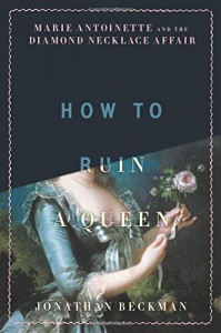 How to Ruin a Queen: Marie Antoinette and the Diamond Necklace Affair - Jonathan Beckman