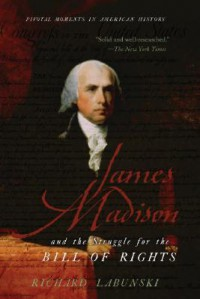 James Madison and the Struggle for the Bill of Rights (Pivotal Moments in American History) - Richard Labunski