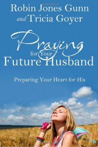 Praying for Your Future Husband: Preparing Your Heart for His - Robin Jones Gunn, Tricia Goyer