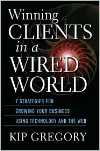 Winning Clients in a Wired World: Seven Strategies for Growing Your Business Using Technology and the Web - Kip  Gregory