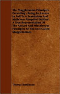 The Muggletonian Principles Prevailing: Being an Answer in Full to a Scandalous and Malicious Pamphlet Entitled a True Representation of the Absurd and Mischievous Principles of the Sect Called Muggletonians - Thomas Tomkinson