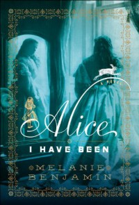 Alice I Have Been: A Novel - Melanie Benjamin