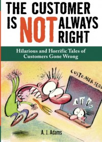 The Customer Is Not Always Right: Hilarious and Horrific Tales of Customers Gone Wrong - A.J.  Adams