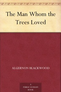 The Man Whom the Trees Loved - Algernon Blackwood