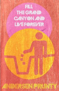 Fill the Grand Canyon and Live Forever - Andersen Prunty