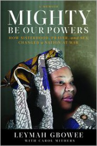 Mighty Be Our Powers: How Sisterhood, Prayer, and Sex Changed a Nation at War - Leymah Gbowee,  Read by To be Announced