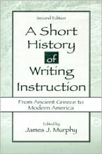 A Short History of Writing Instruction: From Ancient Greece To Modern America - James J. Murphy