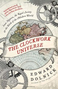 The Clockwork Universe: Isaac Newton, the Royal Society, and the Birth of the Modern World (P.S.) - Edward Dolnick