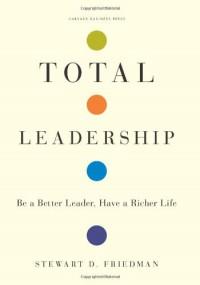 Total Leadership: Be a Better Leader, Have a Richer Life - Stewart D. Friedman