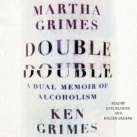 Double Double: A Dual Memoir of Alcoholism (Audio) - Martha Grimes, Ken Grimes