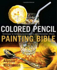 Colored Pencil Painting Bible: Techniques for Achieving Luminous Color and Ultrarealistic Effects - Alyona Nickelsen