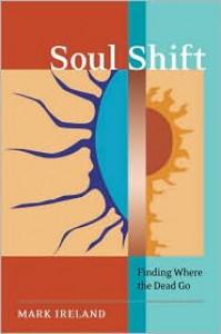 Soul Shift: Finding Where the Dead Go - Mark  Ireland
