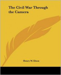 The Civil War Through the Camera - Henry W. Elson