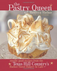 The Pastry Queen: Royally Good Recipes From the Texas Hill Country's Rather Sweet Bakery and Cafe - Rebecca Rather, Alison Oresman