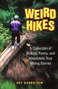 Weird Hikes: A Collection of Bizarre, Funny, and Absolutely True Hiking Stories - Art Bernstein