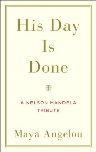 His Day Is Done: A Nelson Mandela Tribute - Maya Angelou