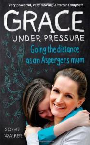 Grace Under Pressure: Going the Distance as an Asperger's Mum - Sophie Walker