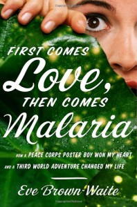 First Comes Love, then Comes Malaria: How a Peace Corps Poster Boy Won My Heart and A Third World Adventure Changed My Life - Eve Brown-Waite