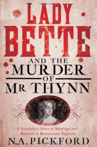 Lady Bette and the Murder of Mr Thynn: A Scandalous Story of Marriage and Betrayal in Restoration England - N.A.Pickford