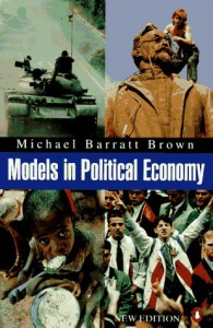 Models in Political Economy: A Guide to the Arguments - Michael Barratt Brown