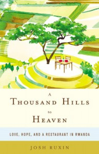 A Thousand Hills to Heaven: Love, Hope, and a Restaurant in Rwanda - Josh Ruxin