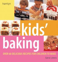 Kids' Baking: Over 60 Delicious Recipes for Children to Make - Sara Lewis