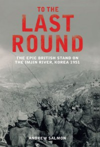 To the Last Round: The Epic British Stand on the Imjin River, Korea 1951 - Andrew  Salmon