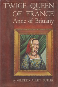 Twice Queen of France: Anne of Brittany - Mildred Allen Butler