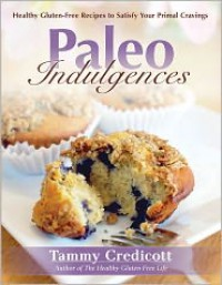 Paleo Indulgences: Healthy Gluten-Free Recipes to Satisfy Your Primal Cravings - Tammy Credicott