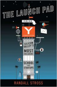 The Launch Pad: Inside Y Combinator, Silicon Valley's Most Exclusive School for Startups - Randall Stross