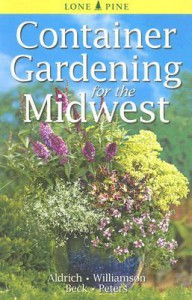 Container Gardening for the Midwest - William Aldrich, Don Williamson, Alison Beck, Laura Peters
