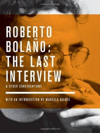 The Last Interview and Other Conversations - Roberto Bolaño, Mónica Maristain, Marcela Valdes, Sybil Perez, Tom McCartan