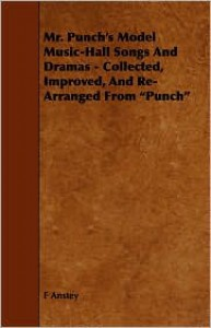 """Mr. Punch's Model Music-Hall Songs and Dramas - Collected, Improved, and Re-Arranged from """"Punch"""" - F. Anstey"""