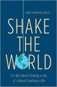 Shake the World: It's Not About Finding a Job, It's About Creating a Life - James Marshall  Reilly