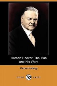 Herbert Hoover: The Man and His Work (Dodo Press) - Vernon Lyman Kellogg