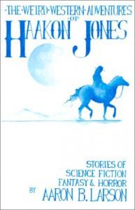 Weird Western Adventures of Haakon Jones - Aaron B. Larson
